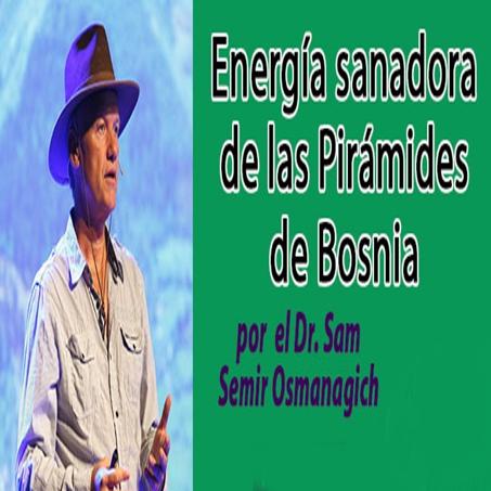 1-conferencias-marzo2016-Energia-sanadora-de-las-Piramides-de-Bosnia-por-el-Dr-Sam-Semir-Osmanagich